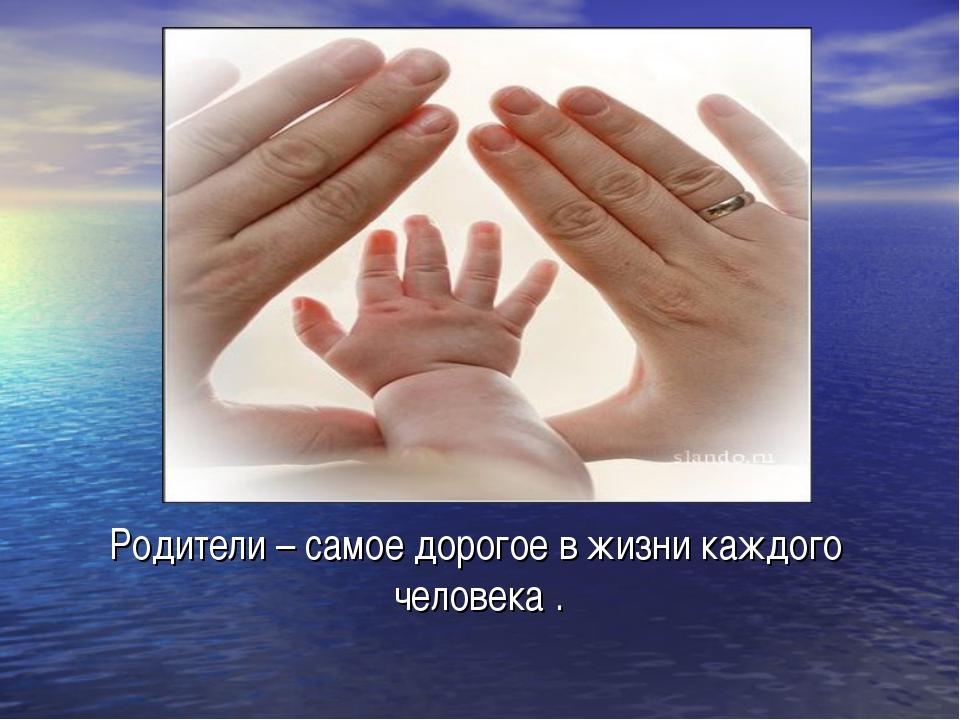 Родители – самое дорогое в жизни каждого человека .