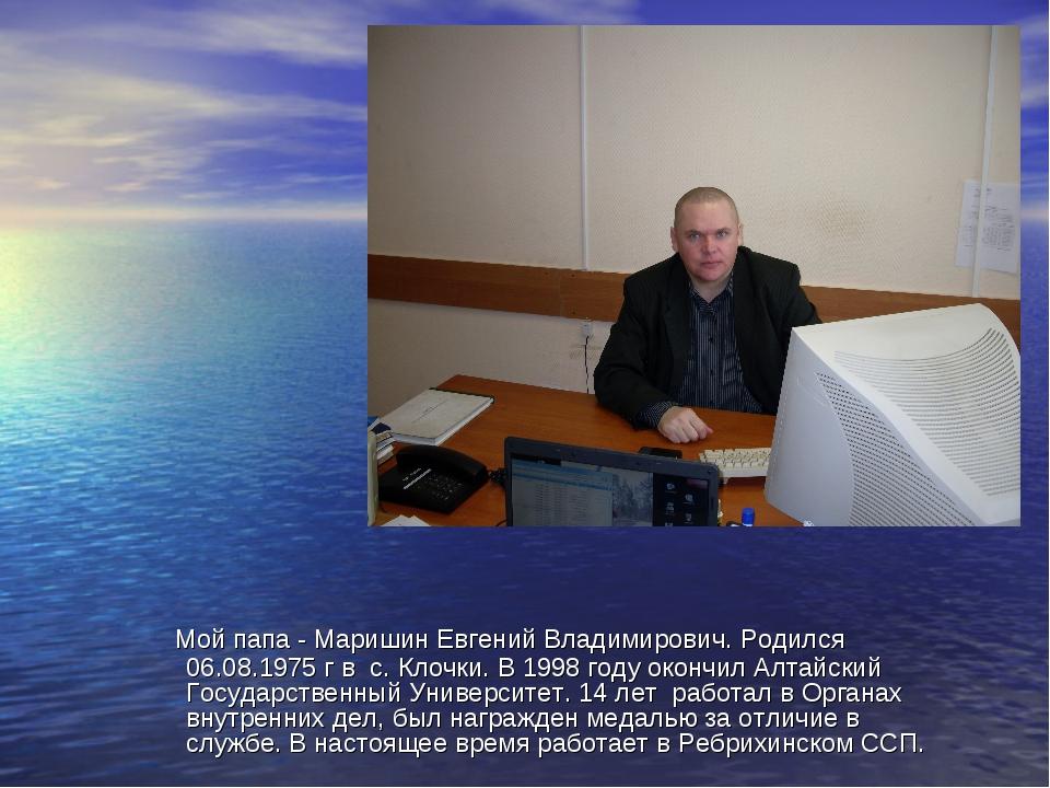 Мой папа - Маришин Евгений Владимирович. Родился 06.08.1975 г в с. Клочки. В...