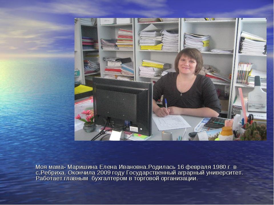 Моя мама- Маришина Елена Ивановна.Родилась 16 февраля 1980 г в с.Ребриха. Ок...