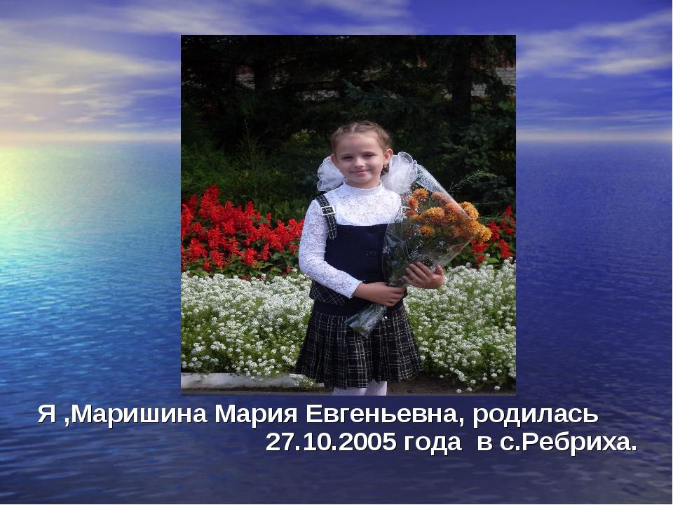 Я ,Маришина Мария Евгеньевна, родилась 27.10.2005 года в с.Ребриха.