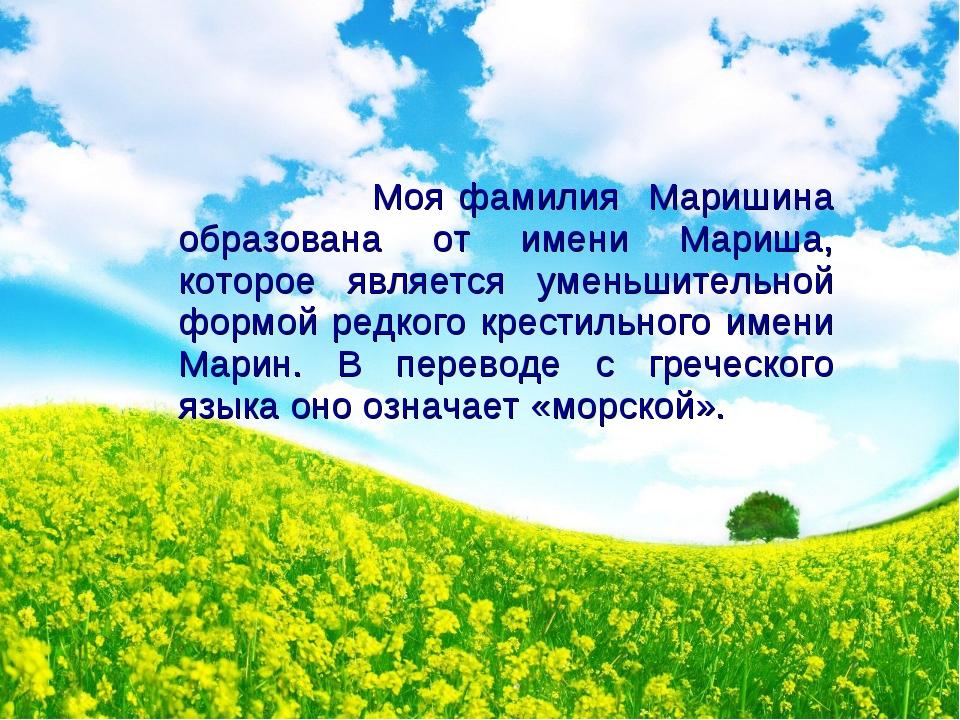 Моя фамилия Маришина образована от имени Мариша, которое является уменьшител...