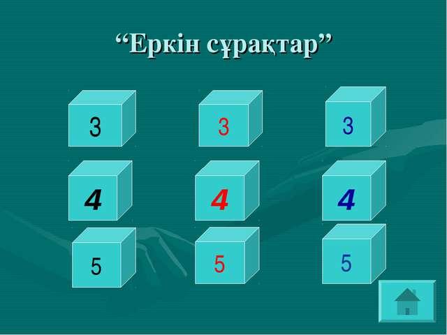 """""""Еркін сұрақтар"""" 3 3 5 5 5 3 4 4 4"""