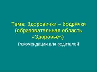 Тема: Здоровички – бодрячки (образовательная область «Здоровье») Рекомендации