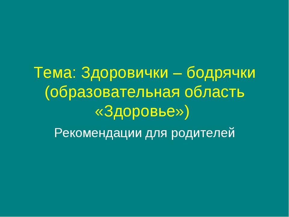 Тема: Здоровички – бодрячки (образовательная область «Здоровье») Рекомендации...