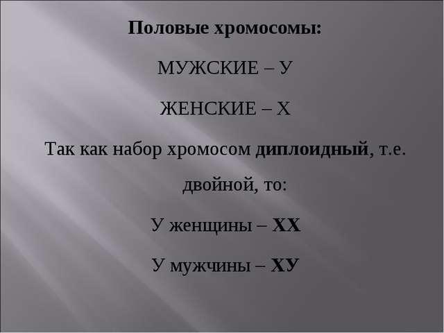 Половые хромосомы: МУЖСКИЕ – У ЖЕНСКИЕ – Х Так как набор хромосом диплоидный,...