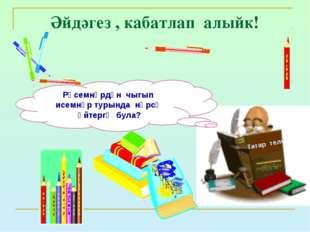 Әйдәгез , кабатлап алыйк! Татар теле Рәсемнәрдән чыгып исемнәр турында нәрсә