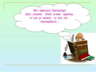 Татар теле Исәнмесез, балалар! Без сезнең белән маҗаралы сүзләр иленә сәяхәтк