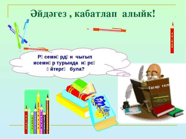 Әйдәгез , кабатлап алыйк! Татар теле Рәсемнәрдән чыгып исемнәр турында нәрсә...