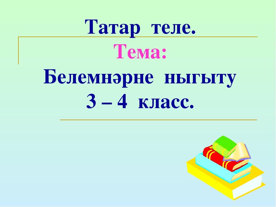 Татар теле. Тема: Белемнәрне ныгыту 3 – 4 класс.