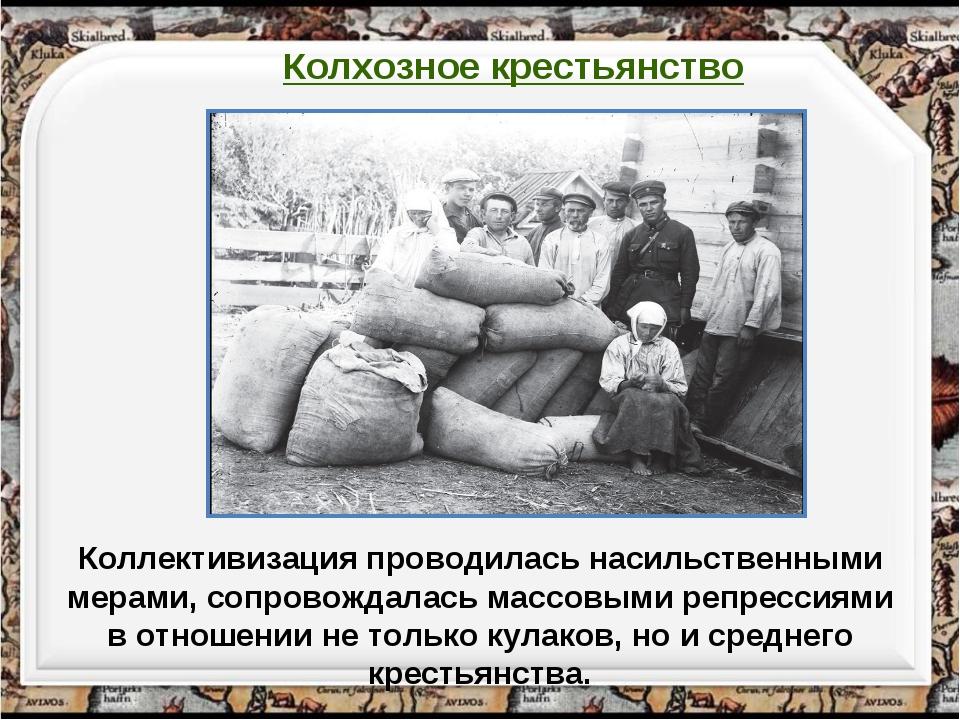 Коллективизация проводилась насильственными мерами, сопровождалась массовыми...