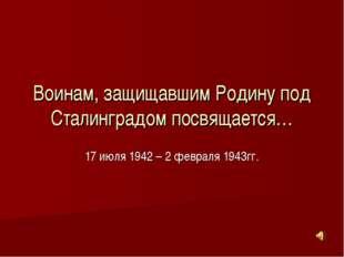 Воинам, защищавшим Родину под Сталинградом посвящается… 17 июля 1942 – 2 февр