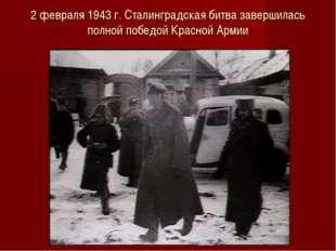 2 февраля 1943 г. Сталинградская битва завершилась полной победой Красной Армии