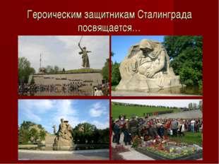 Героическим защитникам Сталинграда посвящается…