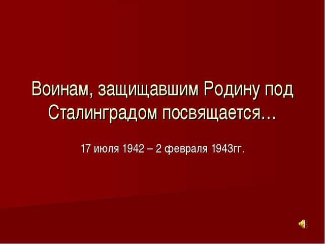 Воинам, защищавшим Родину под Сталинградом посвящается… 17 июля 1942 – 2 февр...