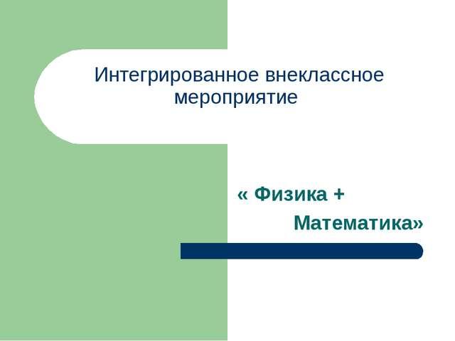 Интегрированное внеклассное мероприятие « Физика + Математика»