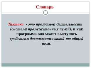 Словарь Тактика - это программа деятельности (система промежуточных целей), и
