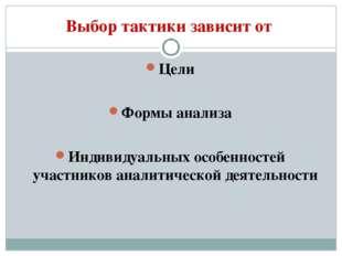 Выбор тактики зависит от Цели Формы анализа Индивидуальных особенностей участ