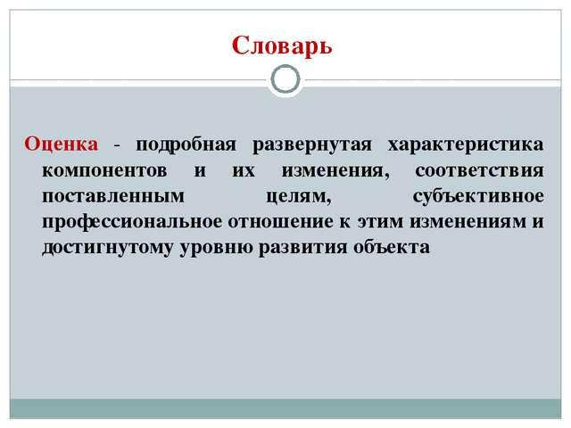 Словарь Оценка - подробная развернутая характеристика компонентов и их измене...