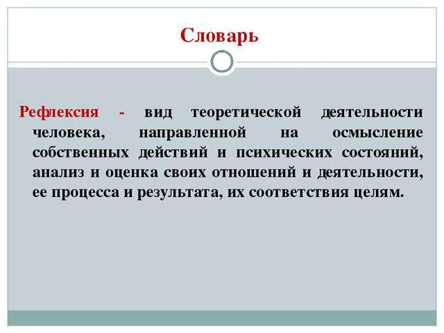 Словарь Рефлексия - вид теоретической деятельности человека, направленной на...