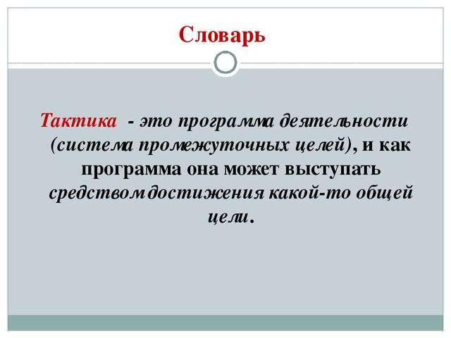 Словарь Тактика - это программа деятельности (система промежуточных целей), и...