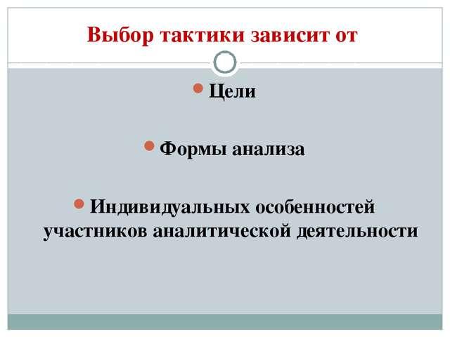 Выбор тактики зависит от Цели Формы анализа Индивидуальных особенностей участ...
