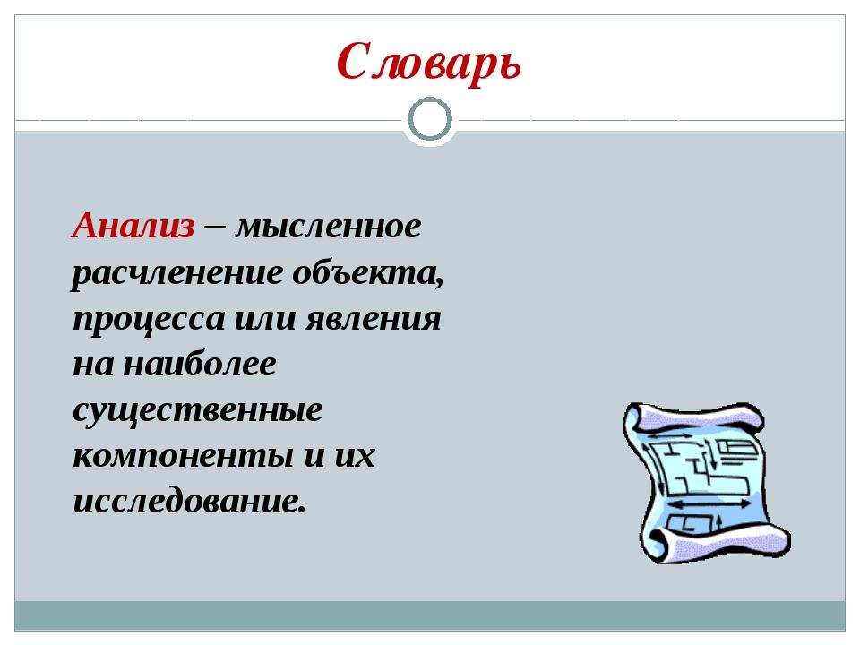Словарь Анализ – мысленное расчленение объекта, процесса или явления на наибо...