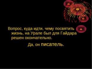 Вопрос, куда идти, чему посвятить жизнь, на Урале был для Гайдара решен ок