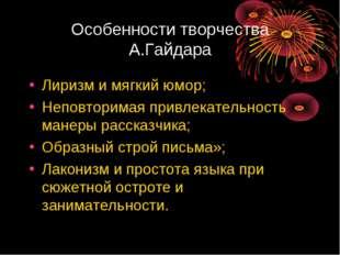 Особенности творчества А.Гайдара Лиризм и мягкий юмор; Неповторимая привлекат
