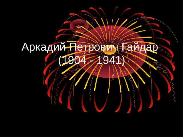 Аркадий Петрович Гайдар (1904 - 1941)