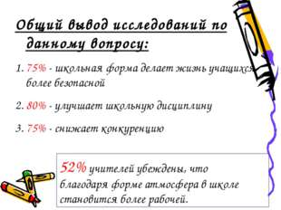 Общий вывод исследований по данному вопросу: 1. 75% - школьная форма делает ж