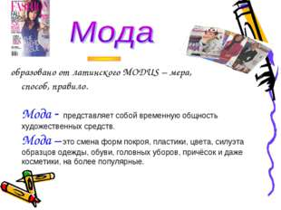 образовано от латинского MODUS – мера, способ, правило. Мода - представляет с