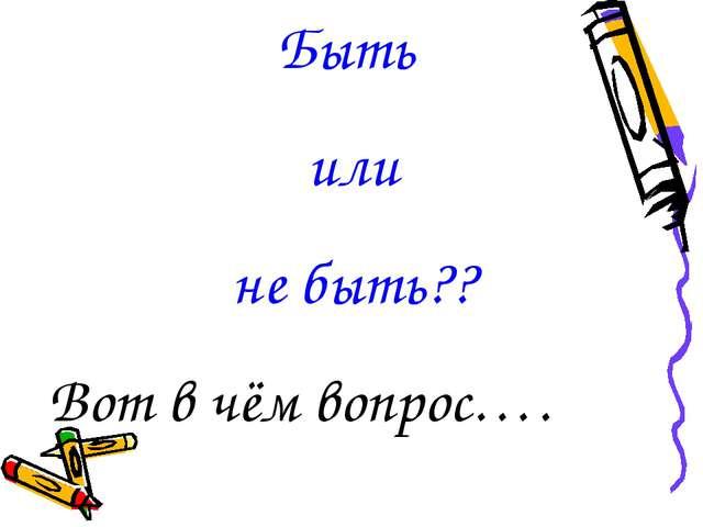 Быть или не быть?? Вот в чём вопрос….