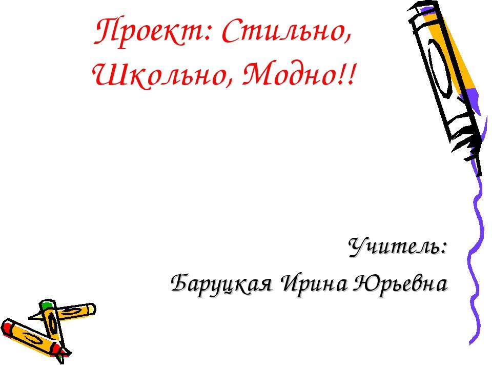 Проект: Стильно, Школьно, Модно!! Учитель: Баруцкая Ирина Юрьевна