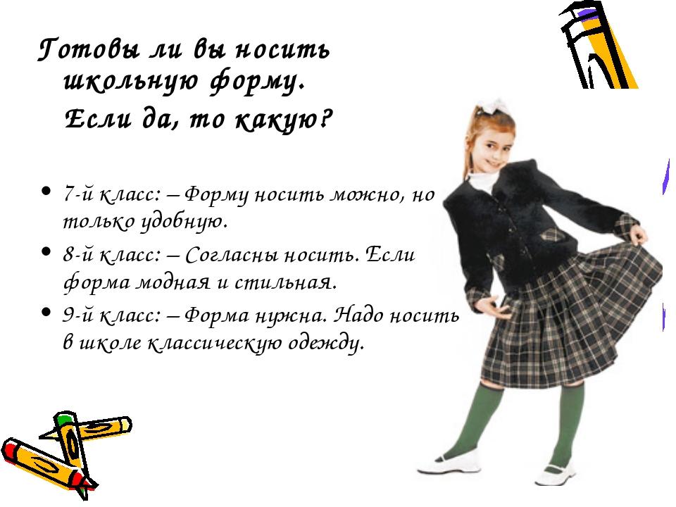 Готовы ли вы носить школьную форму. Если да, то какую? 7-й класс: – Форму нос...