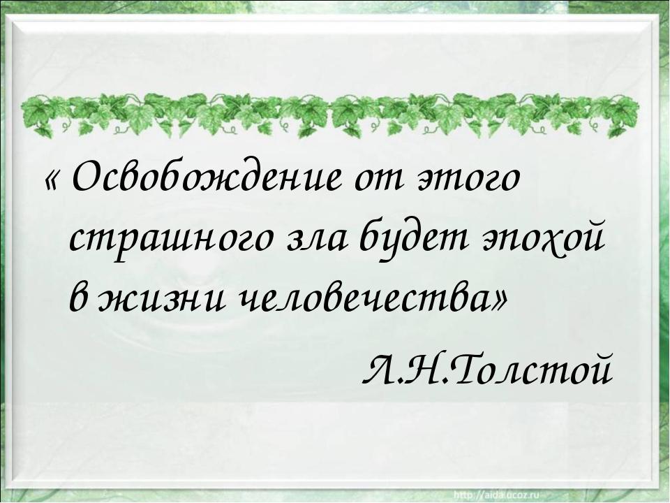 « Освобождение от этого страшного зла будет эпохой в жизни человечества» Л.Н....