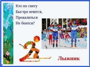 Лыжник Кто по снегу Быстро мчится, Провалиться Не боится?
