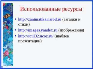 Использованные ресурсы http://zanimatika.narod.ru (загадки и стихи) http://im