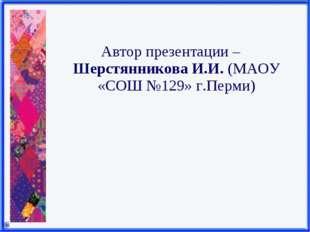 Автор презентации – Шерстянникова И.И. (МАОУ «СОШ №129» г.Перми)