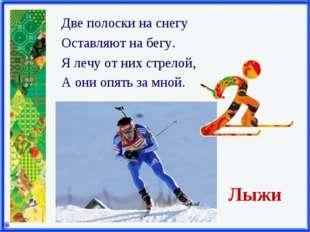 Лыжи Две полоски на снегу Оставляют на бегу. Я лечу от них стрелой, А они опя