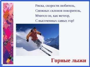 Горные лыжи Риска, скорости любитель, Снежных склонов покоритель, Мчится он,