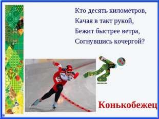Конькобежец Кто десять километров, Качая в такт рукой, Бежит быстрее ветра, С