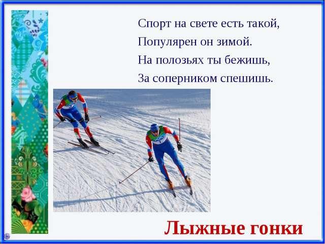 Лыжные гонки Спорт на свете есть такой, Популярен он зимой. На полозьях ты бе...