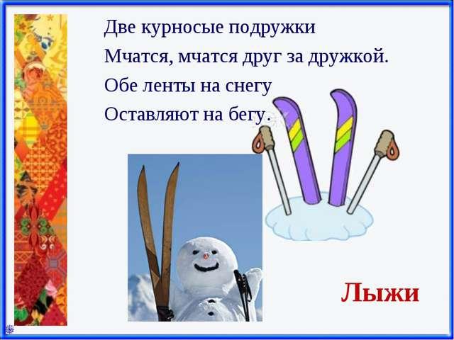 Лыжи Две курносые подружки Мчатся, мчатся друг за дружкой. Обе ленты на снегу...
