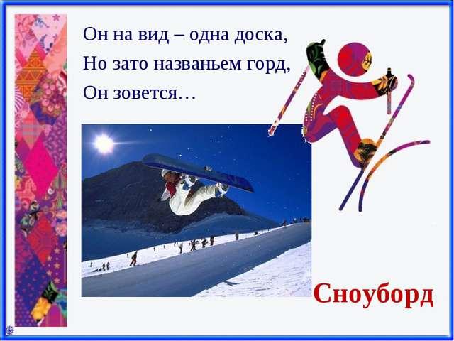 Сноуборд Он на вид – одна доска, Но зато названьем горд, Он зовется…