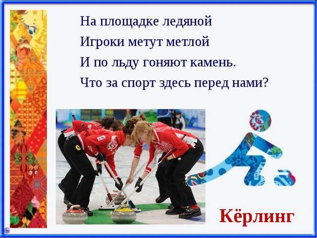Кёрлинг На площадке ледяной Игроки метут метлой И по льду гоняют камень. Что...