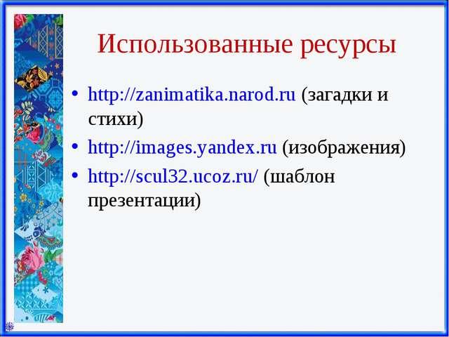 Использованные ресурсы http://zanimatika.narod.ru (загадки и стихи) http://im...