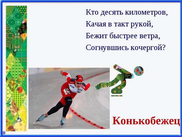 Конькобежец Кто десять километров, Качая в такт рукой, Бежит быстрее ветра, С...