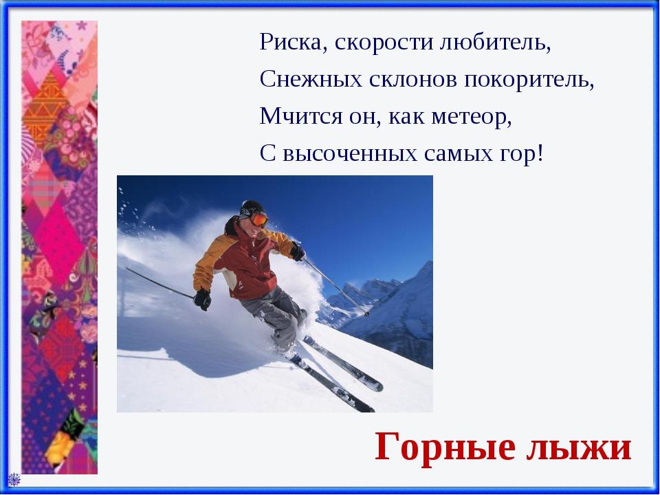 Горные лыжи Риска, скорости любитель, Снежных склонов покоритель, Мчится он,...