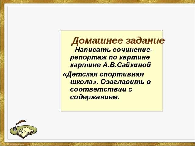 Написать сочинение-репортаж по картине картине А.В.Сайкиной «Детская спортив...
