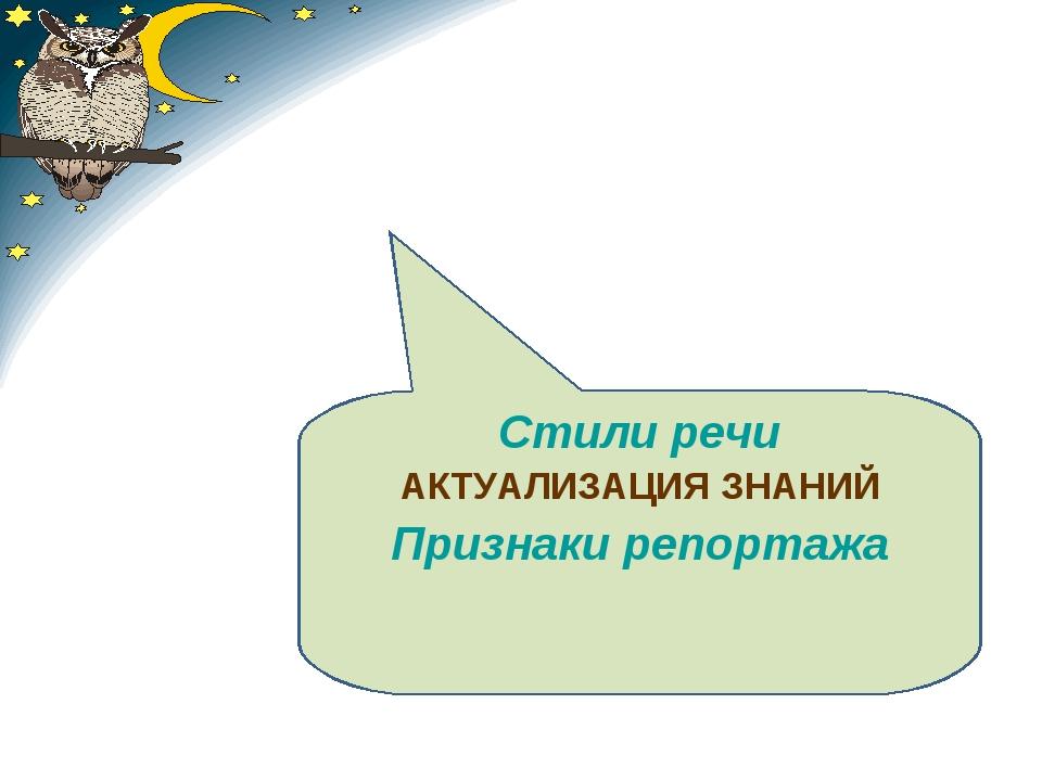 Стили речи АКТУАЛИЗАЦИЯ ЗНАНИЙ Признаки репортажа